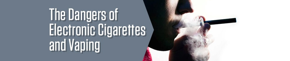 The Dangers of Electronic Cigarettes and Vaping